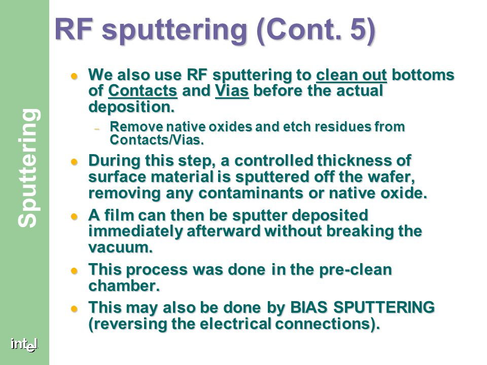 RF sputtering (Cont. 5) We also use RF sputtering to clean out bottoms of Contacts and Vias before the actual deposition.