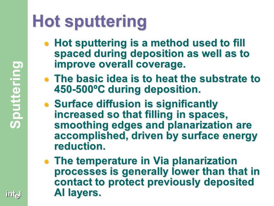 Hot sputtering Hot sputtering is a method used to fill spaced during deposition as well as to improve overall coverage.