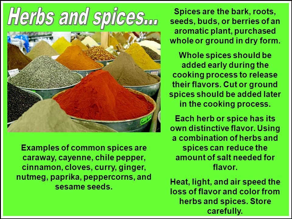 Spices are the bark, roots, seeds, buds, or berries of an aromatic plant, purchased whole or ground in dry form.