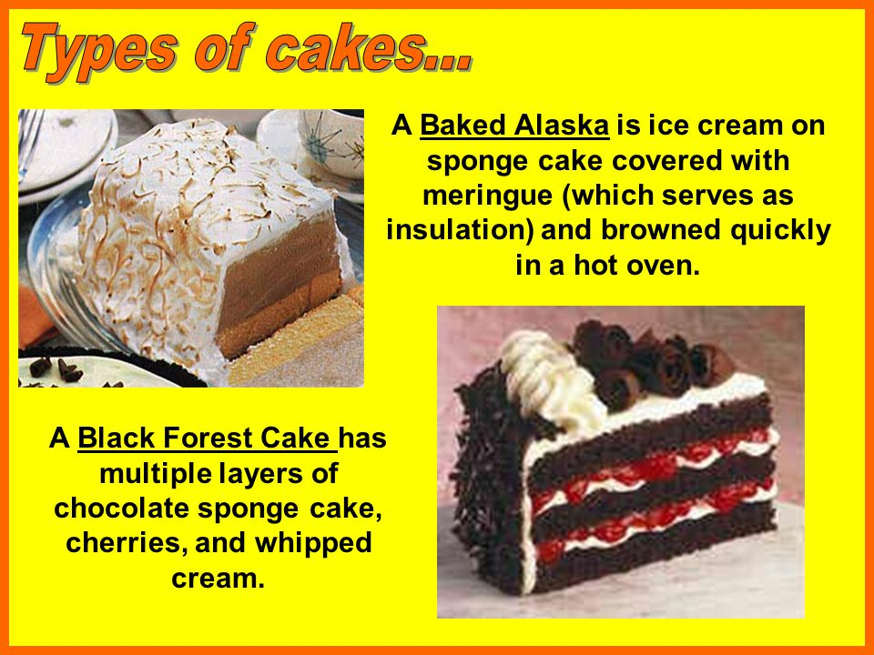 Types of cakes... A Baked Alaska is ice cream on sponge cake covered with meringue (which serves as insulation) and browned quickly in a hot oven.