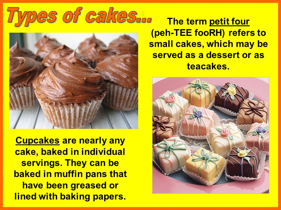 Types of cakes... The term petit four (peh-TEE fooRH) refers to small cakes, which may be served as a dessert or as teacakes.