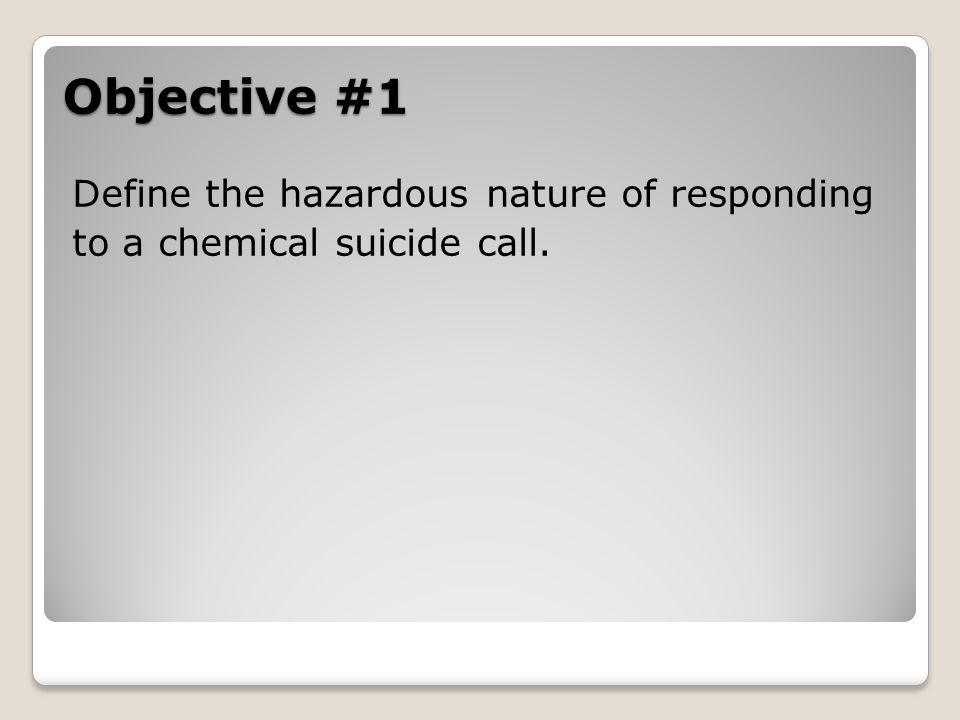 Objective #1 Define the hazardous nature of responding to a chemical suicide call.