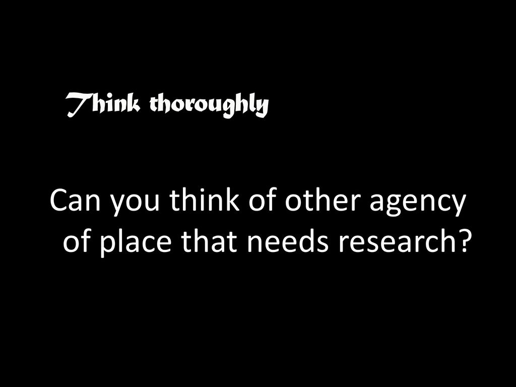 Can you think of other agency of place that needs research