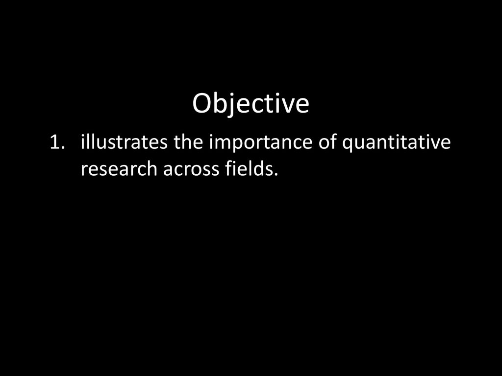 Objective 1. illustrates the importance of quantitative research across fields.