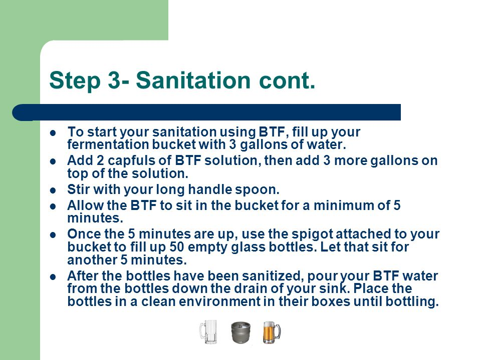 A Guide to Home Brewing Step 3- Sanitation cont. To start your sanitation using BTF, fill up your fermentation bucket with 3 gallons of water.