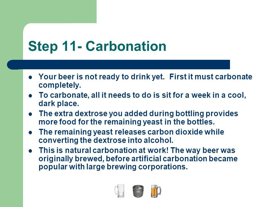 A Guide to Home Brewing Step 11- Carbonation. Your beer is not ready to drink yet. First it must carbonate completely.