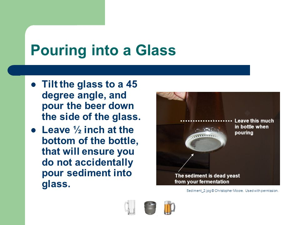 A Guide to Home Brewing Pouring into a Glass. Tilt the glass to a 45 degree angle, and pour the beer down the side of the glass.