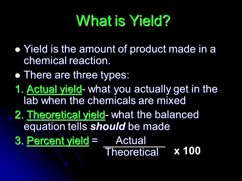 What is Yield Yield is the amount of product made in a chemical reaction. There are three types:
