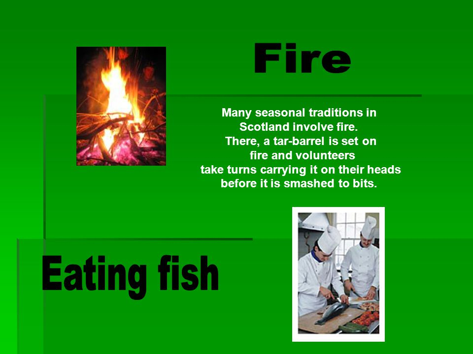 Fire Eating fish Many seasonal traditions in Scotland involve fire.