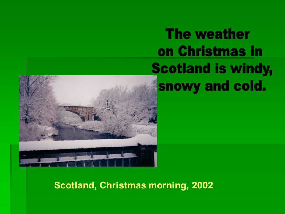 The weather on Christmas in Scotland is windy, snowy and cold.