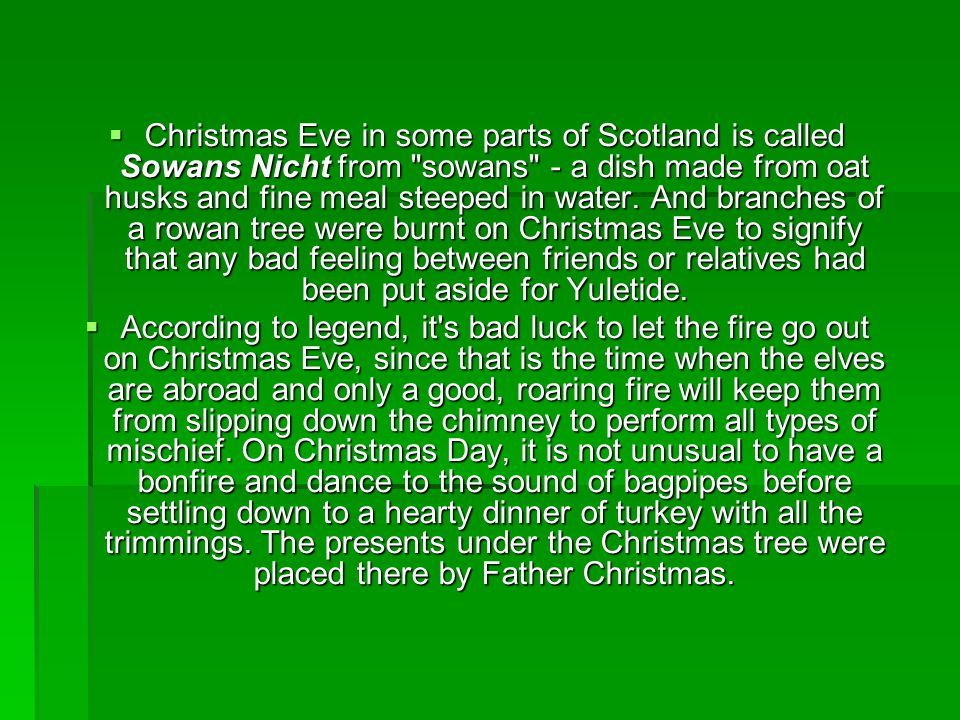 Christmas Eve in some parts of Scotland is called Sowans Nicht from sowans - a dish made from oat husks and fine meal steeped in water. And branches of a rowan tree were burnt on Christmas Eve to signify that any bad feeling between friends or relatives had been put aside for Yuletide.