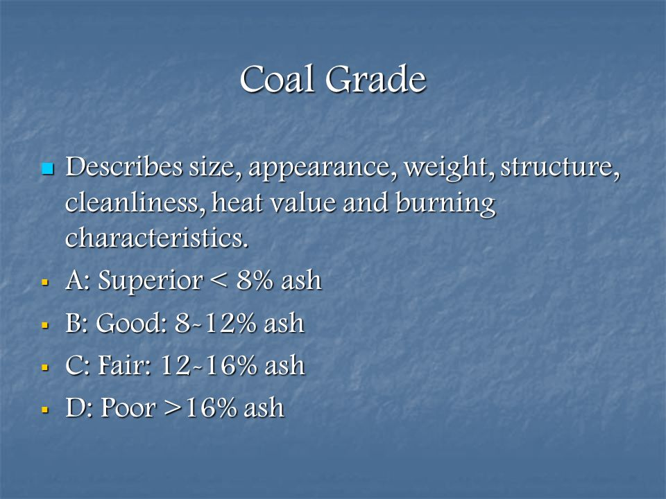 Coal Grade Describes size, appearance, weight, structure, cleanliness, heat value and burning characteristics.