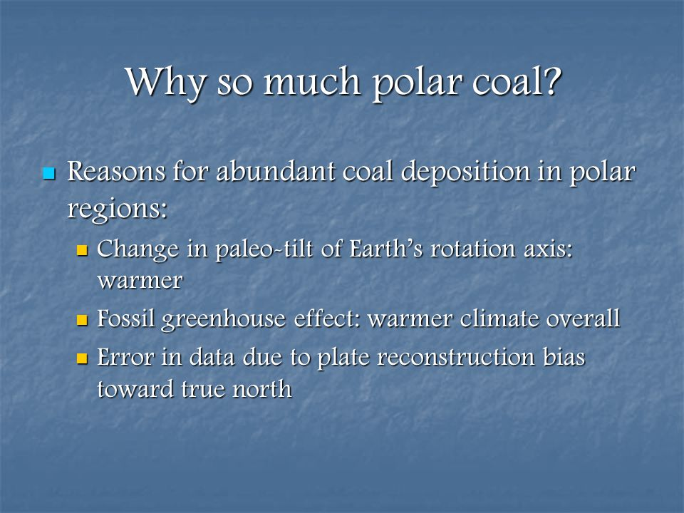 Why so much polar coal Reasons for abundant coal deposition in polar regions: Change in paleo-tilt of Earth's rotation axis: warmer.