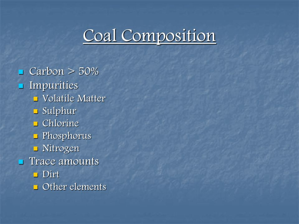 Coal Composition Carbon > 50% Impurities Trace amounts