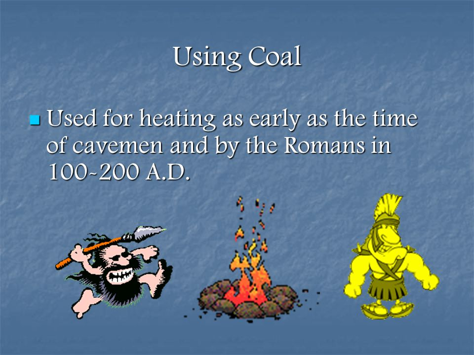 Using Coal Used for heating as early as the time of cavemen and by the Romans in 100-200 A.D.