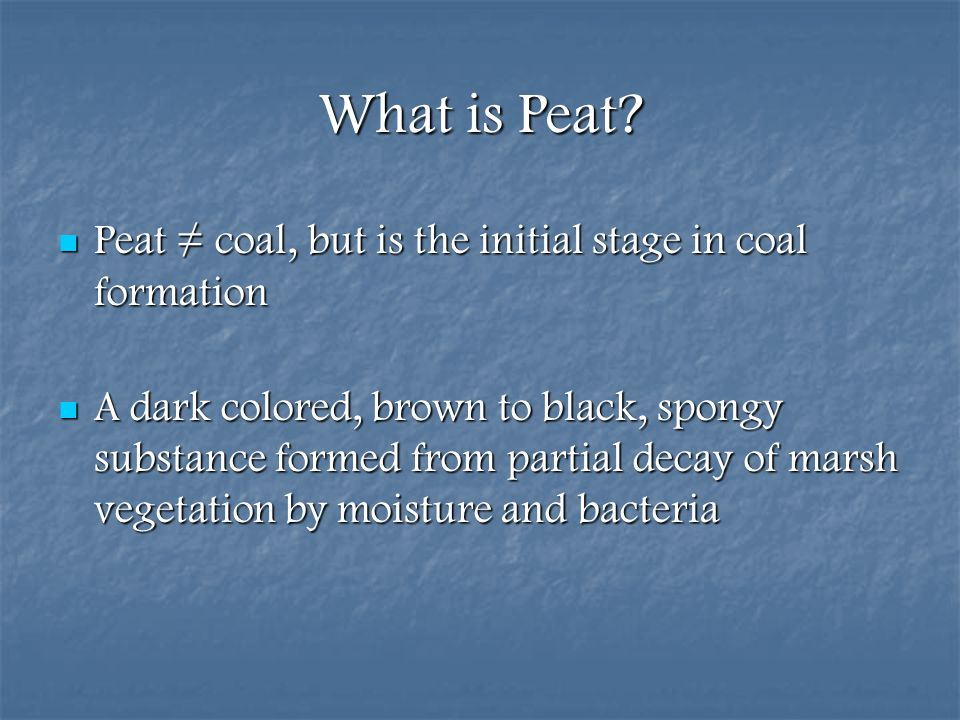 What is Peat Peat ≠ coal, but is the initial stage in coal formation