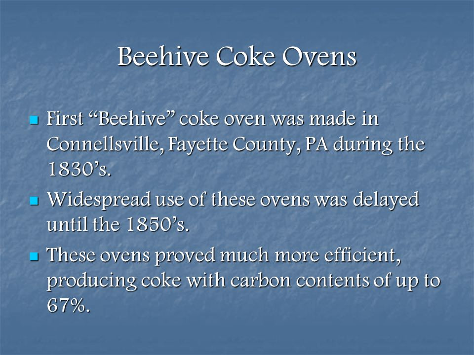 Beehive Coke Ovens First Beehive coke oven was made in Connellsville, Fayette County, PA during the 1830's.