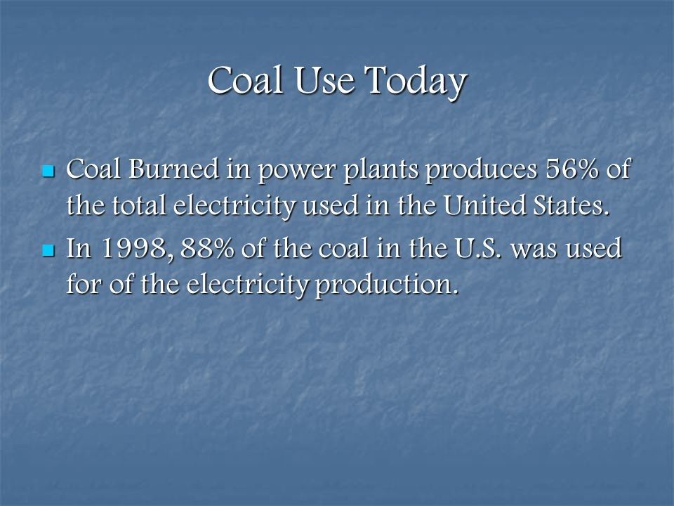 Coal Use Today Coal Burned in power plants produces 56% of the total electricity used in the United States.