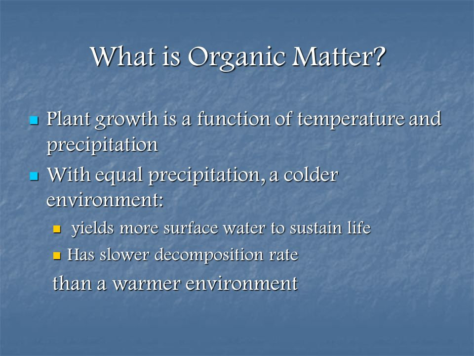 What is Organic Matter Plant growth is a function of temperature and precipitation. With equal precipitation, a colder environment: