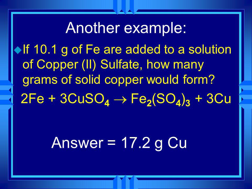 Another example: Answer = 17.2 g Cu 2Fe + 3CuSO4 ® Fe2(SO4)3 + 3Cu