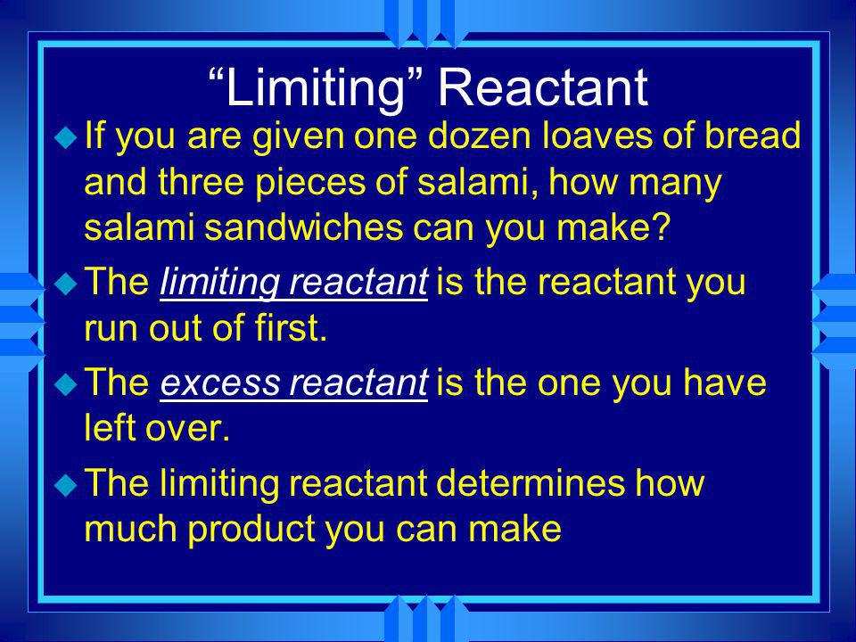 Limiting Reactant If you are given one dozen loaves of bread and three pieces of salami, how many salami sandwiches can you make