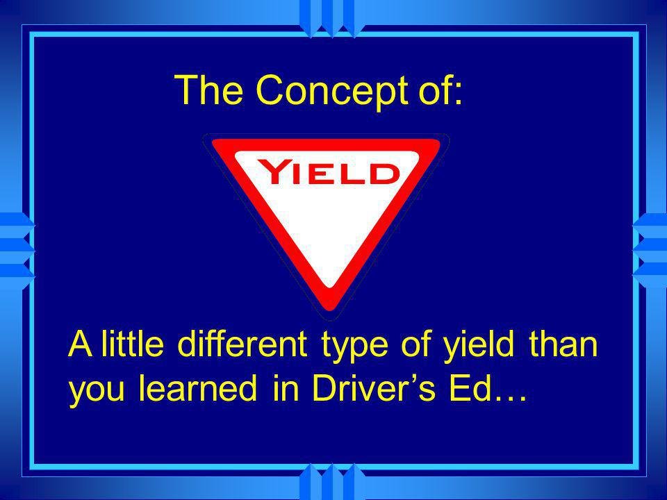 The Concept of: A little different type of yield than you learned in Driver's Ed…