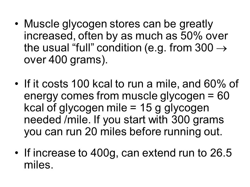Muscle glycogen stores can be greatly increased, often by as much as 50% over the usual full condition (e.g. from 300  over 400 grams).