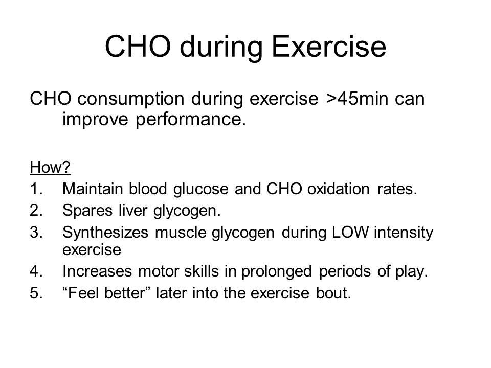 CHO during Exercise CHO consumption during exercise >45min can improve performance. How Maintain blood glucose and CHO oxidation rates.