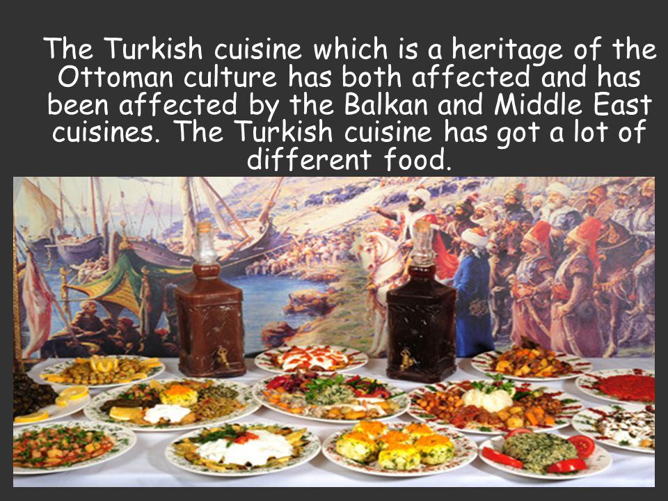 The Turkish cuisine which is a heritage of the Ottoman culture has both affected and has been affected by the Balkan and Middle East cuisines.
