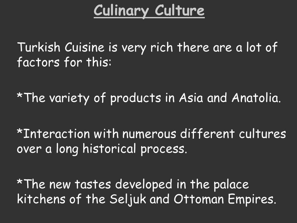 Culinary Culture Turkish Cuisine is very rich there are a lot of factors for this: *The variety of products in Asia and Anatolia.