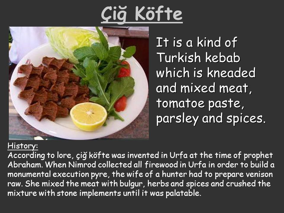 Çiğ Köfte It is a kind of Turkish kebab which is kneaded and mixed meat, tomatoe paste, parsley and spices.