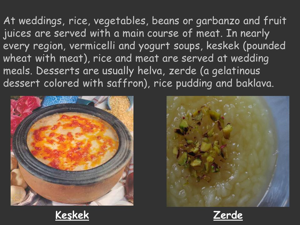 At weddings, rice, vegetables, beans or garbanzo and fruit juices are served with a main course of meat. In nearly every region, vermicelli and yogurt soups, keskek (pounded wheat with meat), rice and meat are served at wedding meals. Desserts are usually helva, zerde (a gelatinous dessert colored with saffron), rice pudding and baklava.