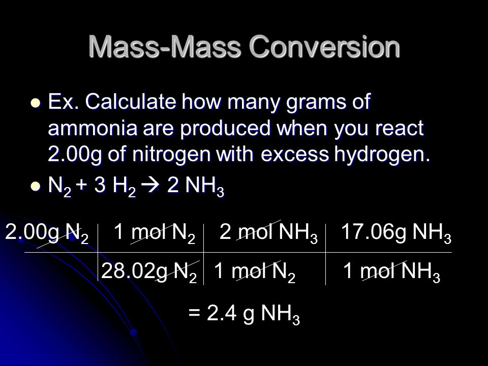 Mass-Mass Conversion Ex. Calculate how many grams of ammonia are produced when you react 2.00g of nitrogen with excess hydrogen.