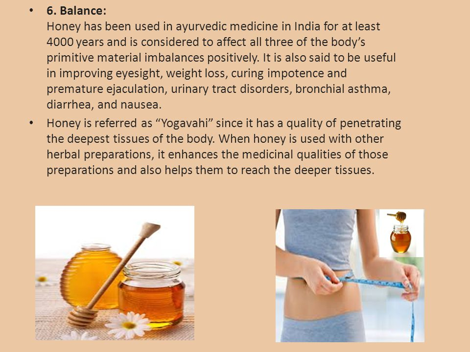 6. Balance: Honey has been used in ayurvedic medicine in India for at least 4000 years and is considered to affect all three of the body's primitive material imbalances positively. It is also said to be useful in improving eyesight, weight loss, curing impotence and premature ejaculation, urinary tract disorders, bronchial asthma, diarrhea, and nausea.