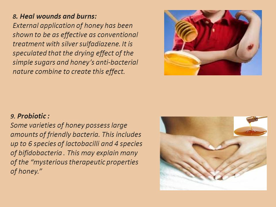 8. Heal wounds and burns: External application of honey has been shown to be as effective as conventional treatment with silver sulfadiazene. It is speculated that the drying effect of the simple sugars and honey's anti-bacterial nature combine to create this effect.