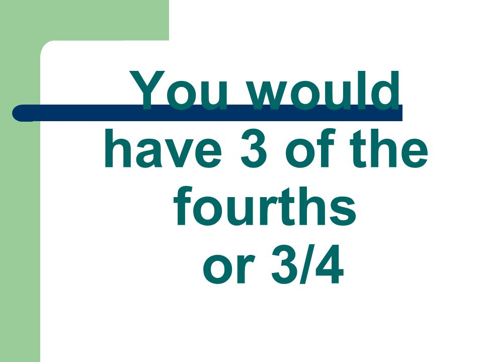 You would have 3 of the fourths or 3/4