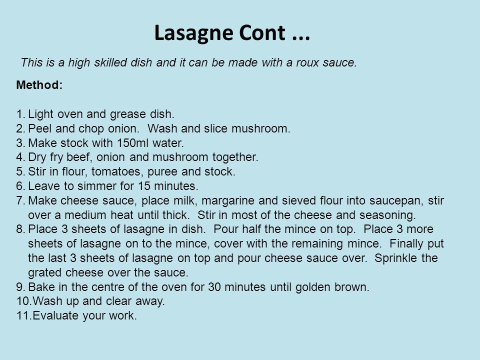 Lasagne Cont ... This is a high skilled dish and it can be made with a roux sauce. Method: Light oven and grease dish.