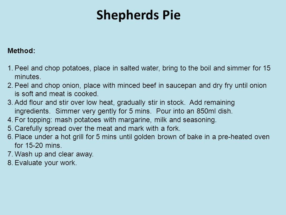 Shepherds Pie Method: Peel and chop potatoes, place in salted water, bring to the boil and simmer for 15 minutes.