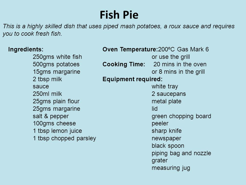 Fish Pie This is a highly skilled dish that uses piped mash potatoes, a roux sauce and requires. you to cook fresh fish.