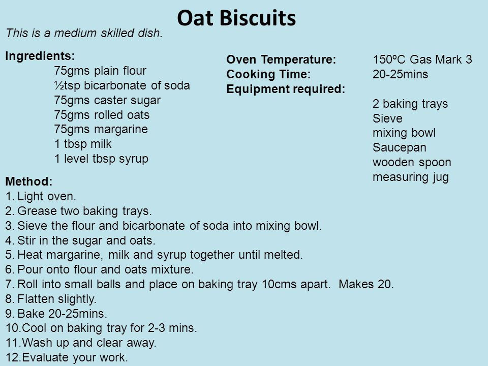 Oat Biscuits This is a medium skilled dish. Ingredients: