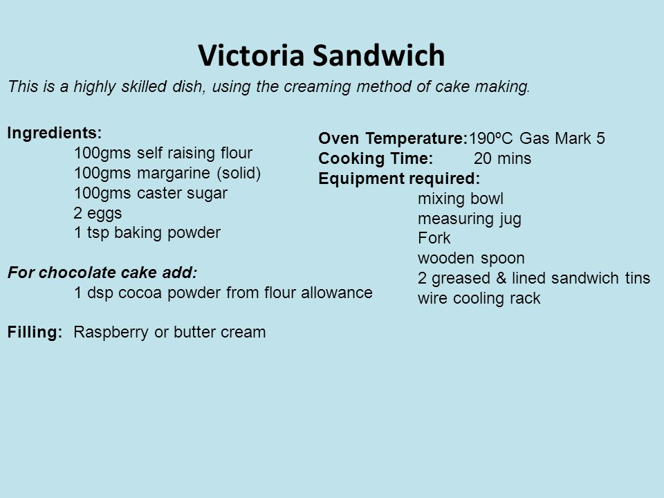 Victoria Sandwich This is a highly skilled dish, using the creaming method of cake making. Ingredients: