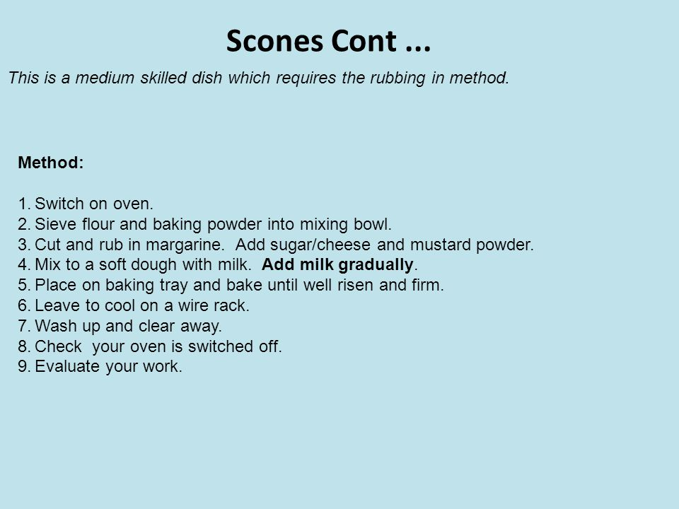 Scones Cont ... This is a medium skilled dish which requires the rubbing in method. Method: Switch on oven.
