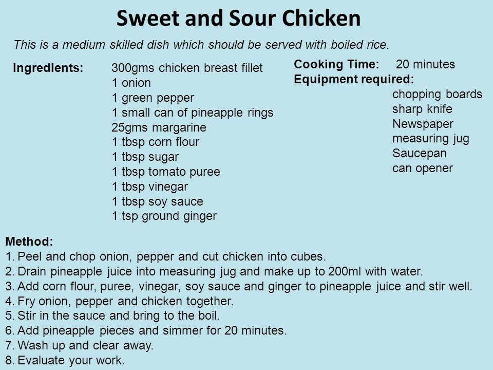 Sweet and Sour Chicken This is a medium skilled dish which should be served with boiled rice. Cooking Time: 20 minutes.