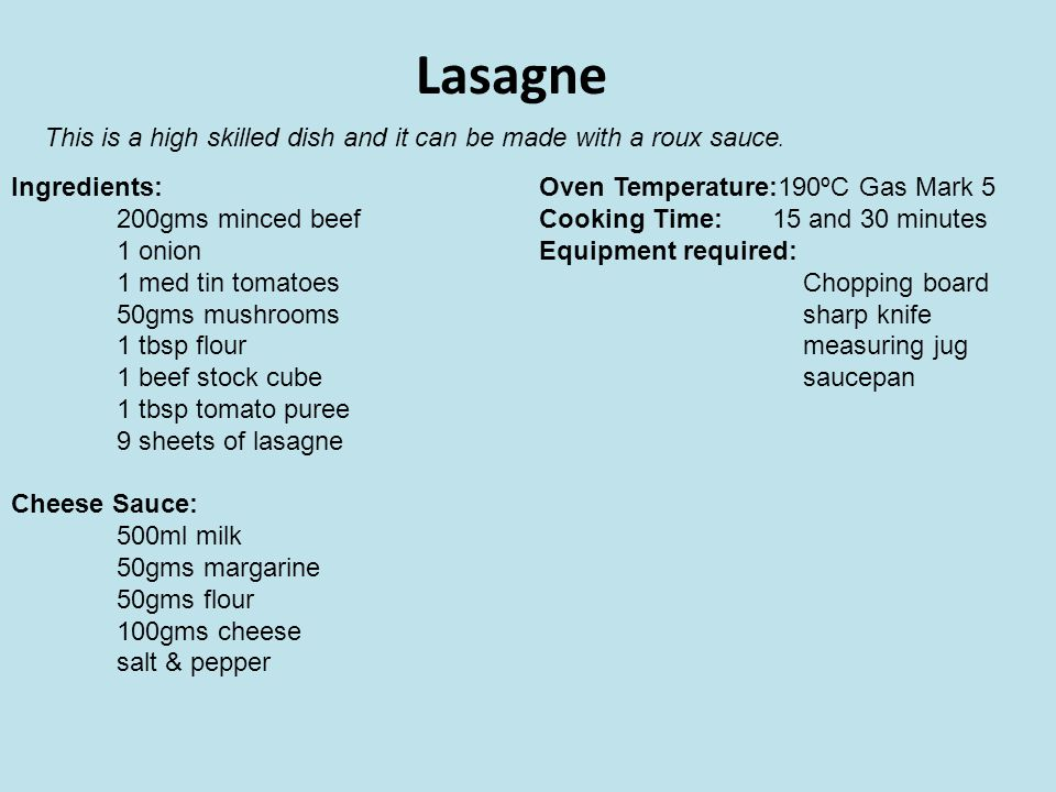 Lasagne This is a high skilled dish and it can be made with a roux sauce. Ingredients: 200gms minced beef.
