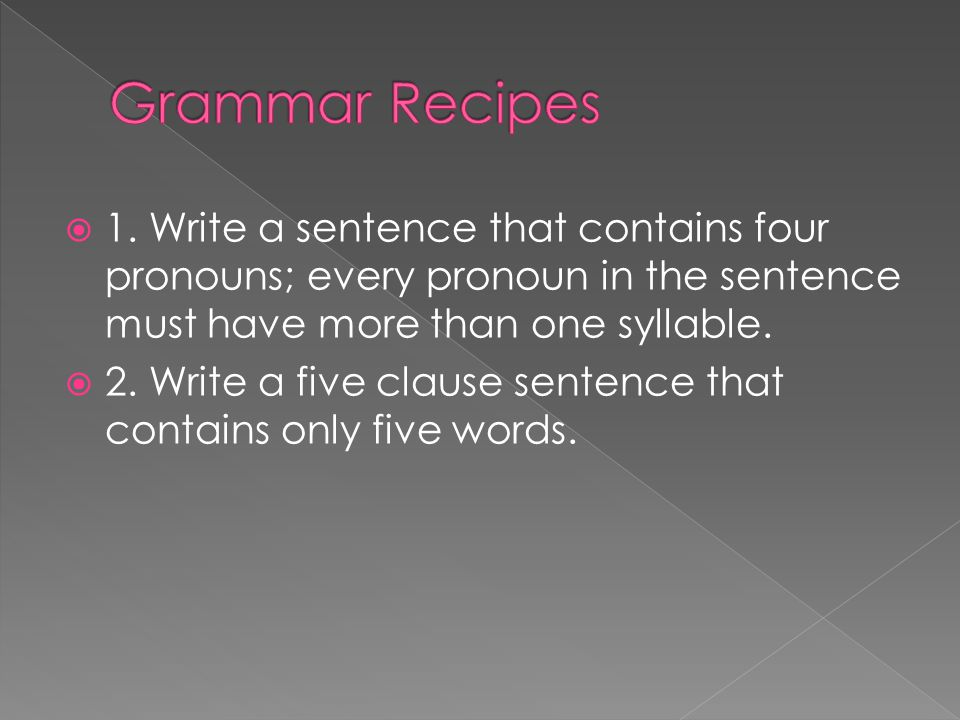 Grammar Recipes 1. Write a sentence that contains four pronouns; every pronoun in the sentence must have more than one syllable.
