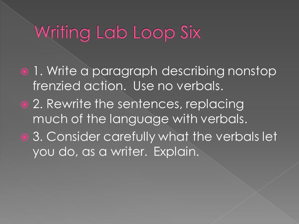 Writing Lab Loop Six 1. Write a paragraph describing nonstop frenzied action. Use no verbals.