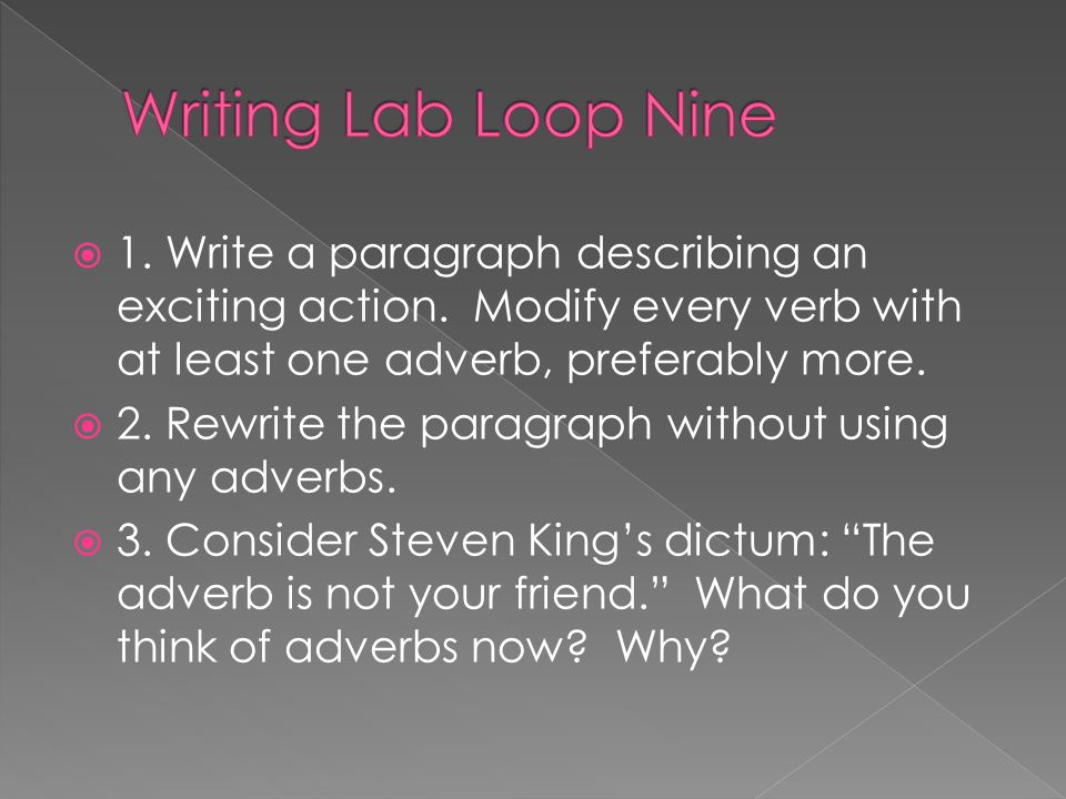 Writing Lab Loop Nine 1. Write a paragraph describing an exciting action. Modify every verb with at least one adverb, preferably more.