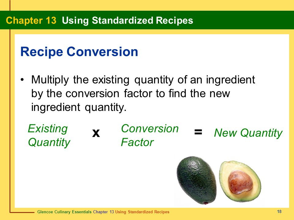 Recipe Conversion Multiply the existing quantity of an ingredient by the conversion factor to find the new ingredient quantity.