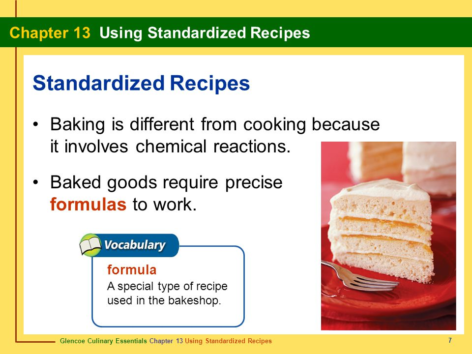Standardized Recipes Baking is different from cooking because it involves chemical reactions. Baked goods require precise formulas to work.