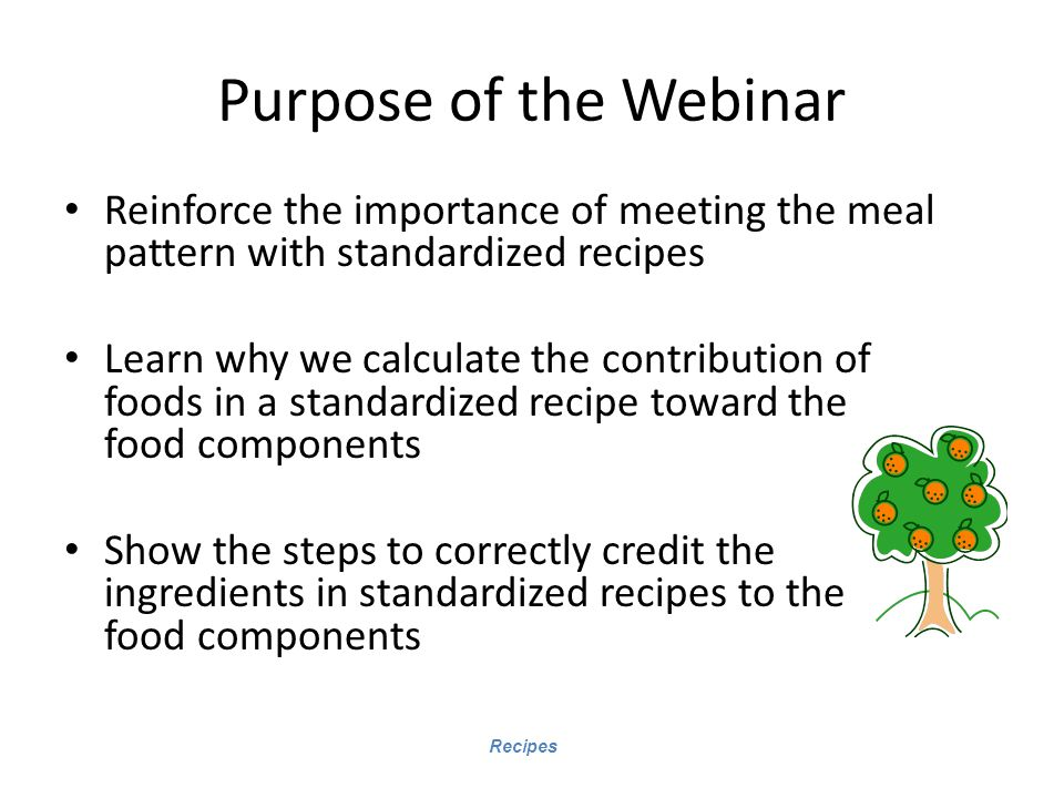 Purpose of the Webinar Reinforce the importance of meeting the meal pattern with standardized recipes.